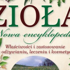 """""""Zioła. Nowa encyklopedia. Właściwości i zastosowanie w odżywianiu, leczeniu i kosmetyce"""""""